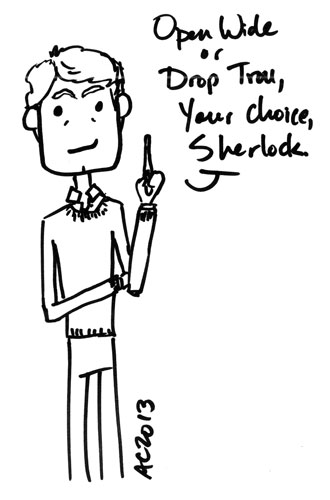 Open wide or drop trou, your choice, Sherlock.