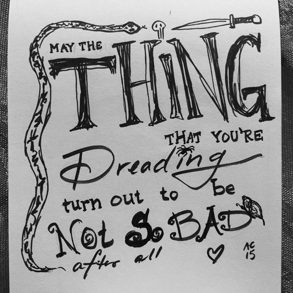May the thing that you're dreading turn out not to be so bad after all